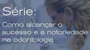 Como alcançar o sucesso e a notoriedade na odontologia